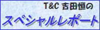 T&C吉田恒「スペシャルレポート」